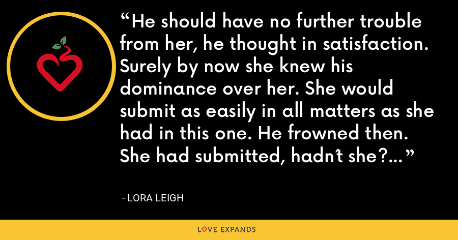 He should have no further trouble from her, he thought in satisfaction. Surely by now she knew his dominance over her. She would submit as easily in all matters as she had in this one. He frowned then. She had submitted, hadn´t she? - Lora Leigh