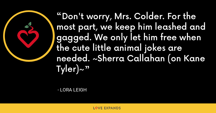Don't worry, Mrs. Colder. For the most part, we keep him leashed and gagged. We only let him free when the cute little animal jokes are needed. ~Sherra Callahan (on Kane Tyler)~ - Lora Leigh