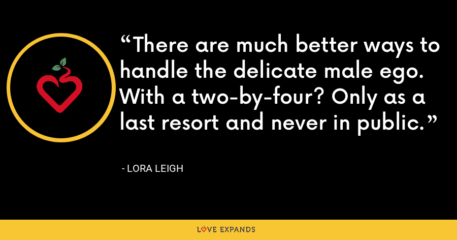 There are much better ways to handle the delicate male ego. With a two-by-four? Only as a last resort and never in public. - Lora Leigh