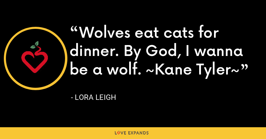 Wolves eat cats for dinner. By God, I wanna be a wolf. ~Kane Tyler~ - Lora Leigh