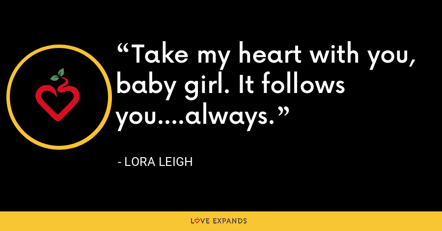 Take my heart with you, baby girl. It follows you....always. - Lora Leigh
