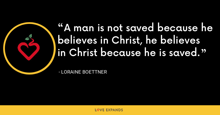 A man is not saved because he believes in Christ, he believes in Christ because he is saved. - Loraine Boettner