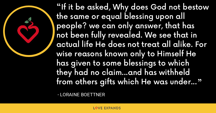 If it be asked, Why does God not bestow the same or equal blessing upon all people? we can only answer, that has not been fully revealed. We see that in actual life He does not treat all alike. For wise reasons known only to Himself He has given to some blessings to which they had no claim…and has withheld from others gifts which He was under no obligation to bestow. - Loraine Boettner
