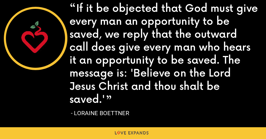 If it be objected that God must give every man an opportunity to be saved, we reply that the outward call does give every man who hears it an opportunity to be saved. The message is: 'Believe on the Lord Jesus Christ and thou shalt be saved.' - Loraine Boettner