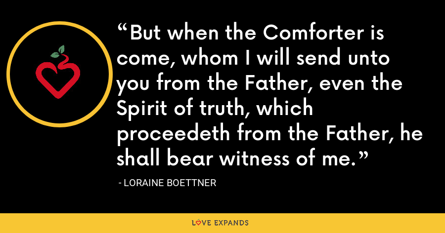 But when the Comforter is come, whom I will send unto you from the Father, even the Spirit of truth, which proceedeth from the Father, he shall bear witness of me. - Loraine Boettner