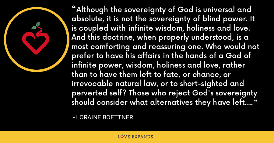 Although the sovereignty of God is universal and absolute, it is not the sovereignty of blind power. It is coupled with infinite wisdom, holiness and love. And this doctrine, when properly understood, is a most comforting and reassuring one. Who would not prefer to have his affairs in the hands of a God of infinite power, wisdom, holiness and love, rather than to have them left to fate, or chance, or irrevocable natural law, or to short-sighted and perverted self? Those who reject God's sovereignty should consider what alternatives they have left. - Loraine Boettner