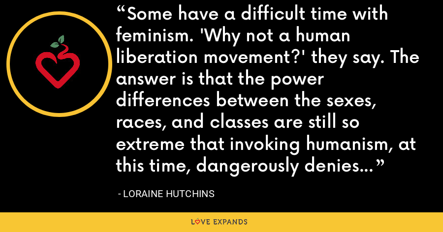 Some have a difficult time with feminism. 'Why not a human liberation movement?' they say. The answer is that the power differences between the sexes, races, and classes are still so extreme that invoking humanism, at this time, dangerously denies that fact. - Loraine Hutchins