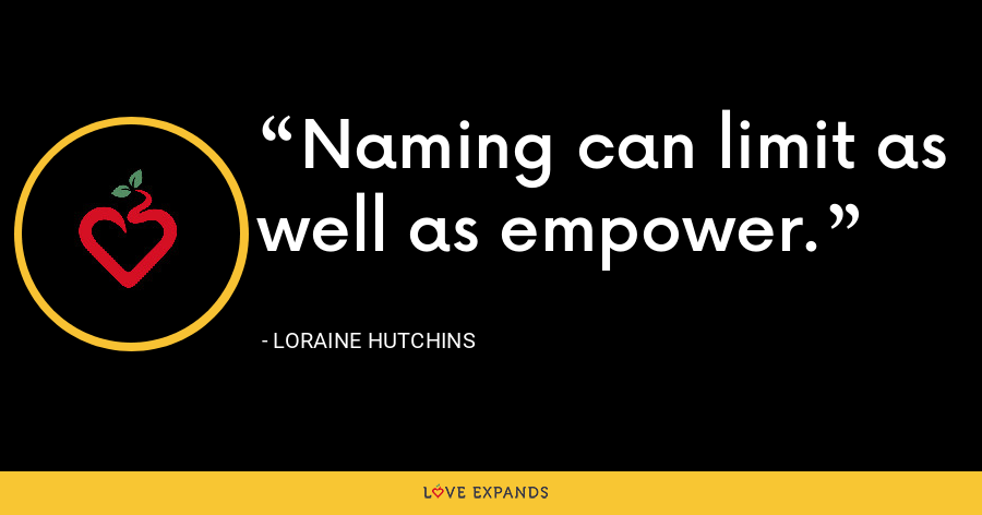Naming can limit as well as empower. - Loraine Hutchins
