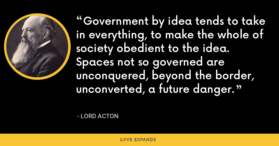 Government by idea tends to take in everything, to make the whole of society obedient to the idea. Spaces not so governed are unconquered, beyond the border, unconverted, a future danger. - Lord Acton