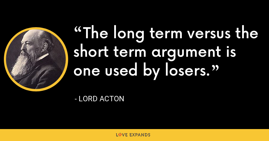 The long term versus the short term argument is one used by losers. - Lord Acton