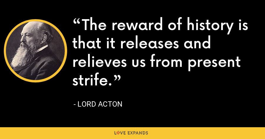 The reward of history is that it releases and relieves us from present strife. - Lord Acton