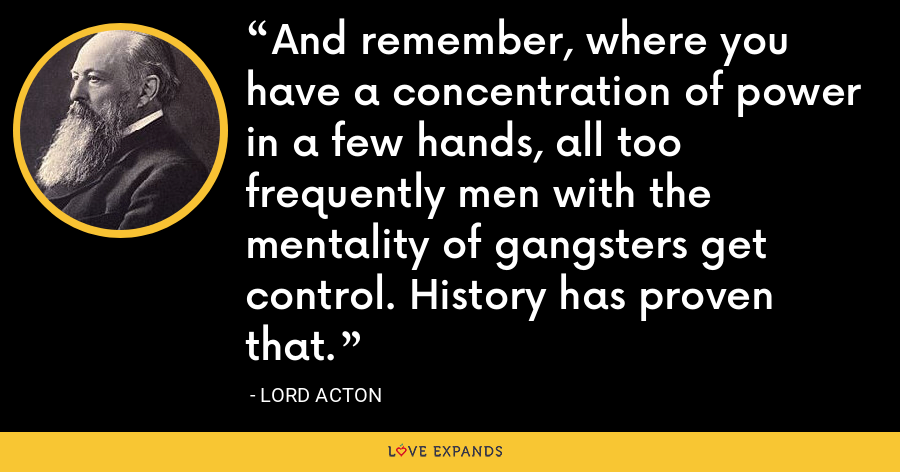 And remember, where you have a concentration of power in a few hands, all too frequently men with the mentality of gangsters get control. History has proven that. - Lord Acton