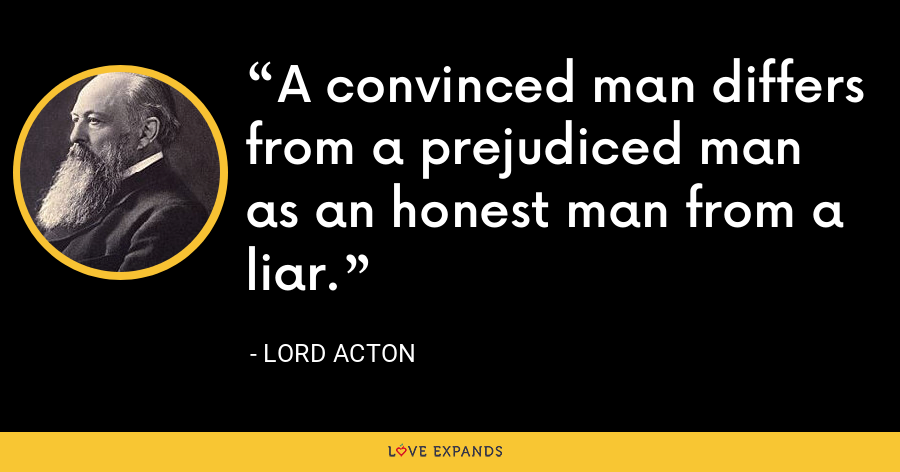 A convinced man differs from a prejudiced man as an honest man from a liar. - Lord Acton