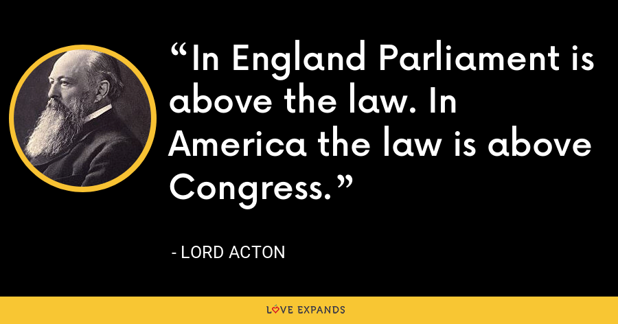 In England Parliament is above the law. In America the law is above Congress. - Lord Acton