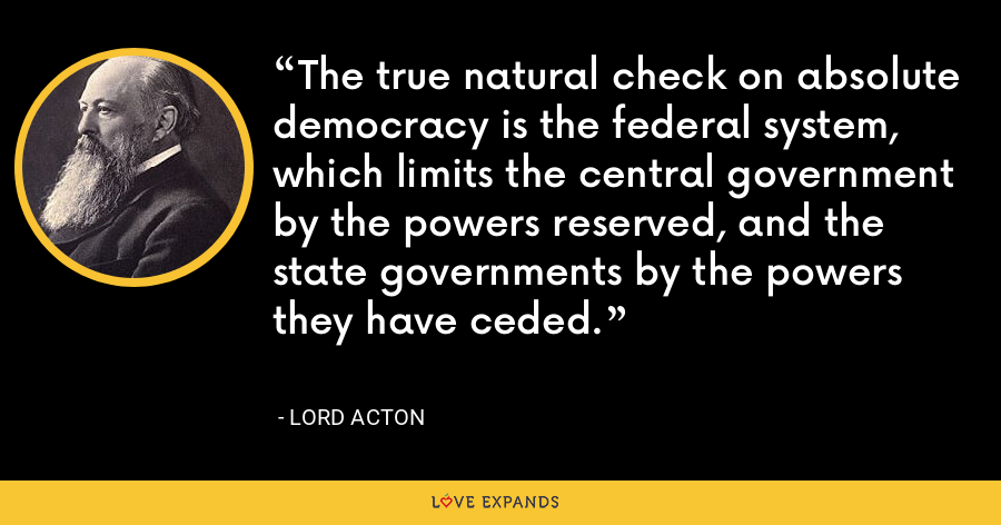 The true natural check on absolute democracy is the federal system, which limits the central government by the powers reserved, and the state governments by the powers they have ceded. - Lord Acton