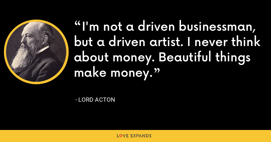 I'm not a driven businessman, but a driven artist. I never think about money. Beautiful things make money. - Lord Acton