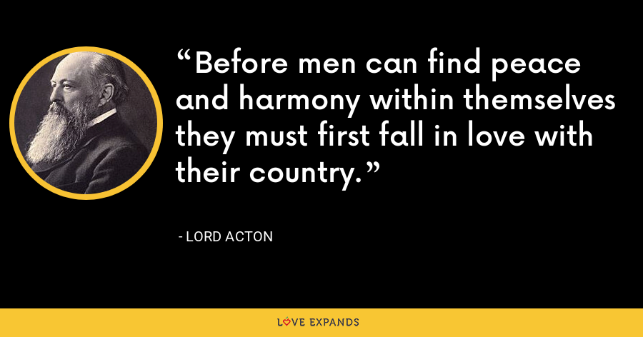 Before men can find peace and harmony within themselves they must first fall in love with their country. - Lord Acton