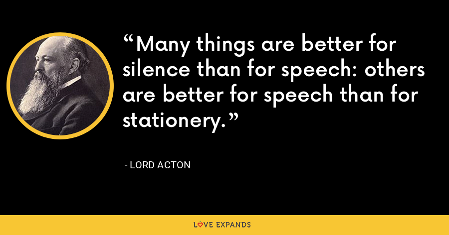 Many things are better for silence than for speech: others are better for speech than for stationery. - Lord Acton