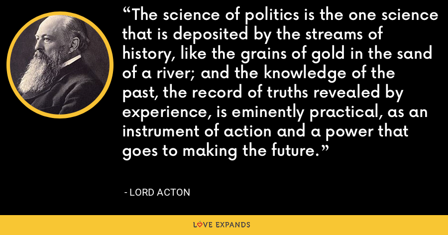 The science of politics is the one science that is deposited by the streams of history, like the grains of gold in the sand of a river; and the knowledge of the past, the record of truths revealed by experience, is eminently practical, as an instrument of action and a power that goes to making the future. - Lord Acton