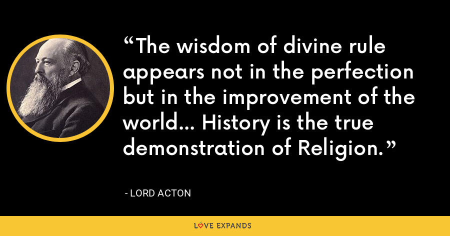 The wisdom of divine rule appears not in the perfection but in the improvement of the world... History is the true demonstration of Religion. - Lord Acton