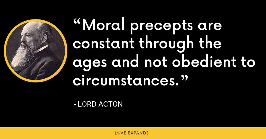 Moral precepts are constant through the ages and not obedient to circumstances. - Lord Acton