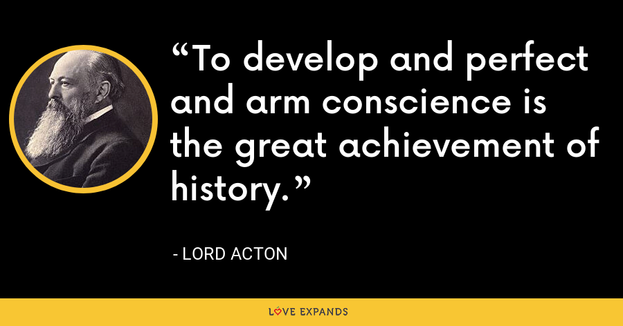 To develop and perfect and arm conscience is the great achievement of history. - Lord Acton