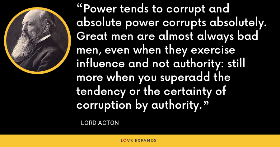 Power tends to corrupt and absolute power corrupts absolutely. Great men are almost always bad men, even when they exercise influence and not authority: still more when you superadd the tendency or the certainty of corruption by authority. - Lord Acton