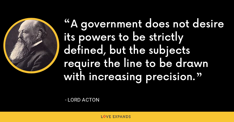 A government does not desire its powers to be strictly defined, but the subjects require the line to be drawn with increasing precision. - Lord Acton