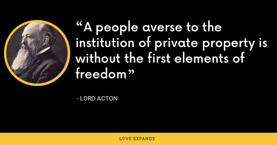 A people averse to the institution of private property is without the first elements of freedom - Lord Acton