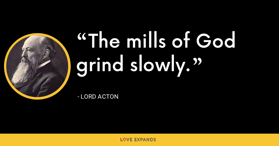 The mills of God grind slowly. - Lord Acton