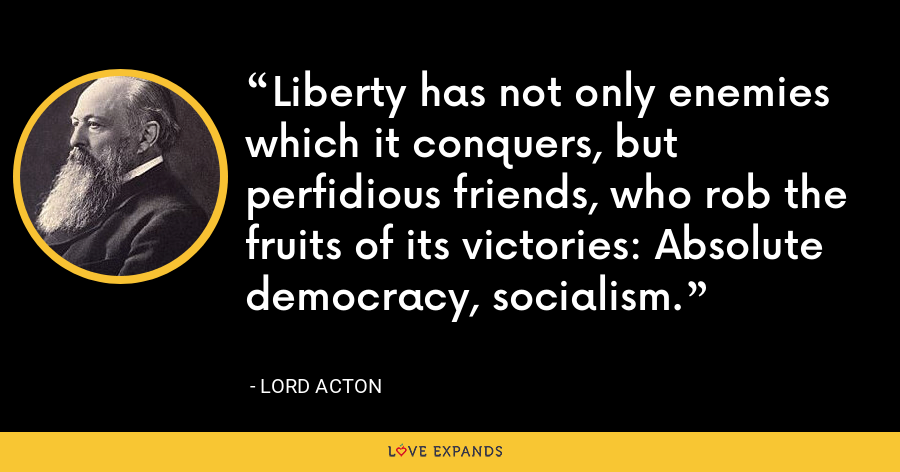 Liberty has not only enemies which it conquers, but perfidious friends, who rob the fruits of its victories: Absolute democracy, socialism. - Lord Acton