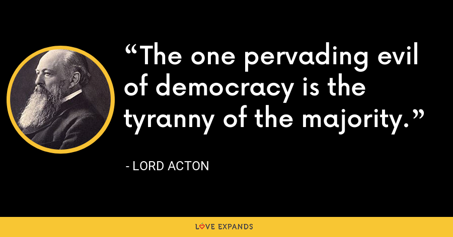 The one pervading evil of democracy is the tyranny of the majority. - Lord Acton