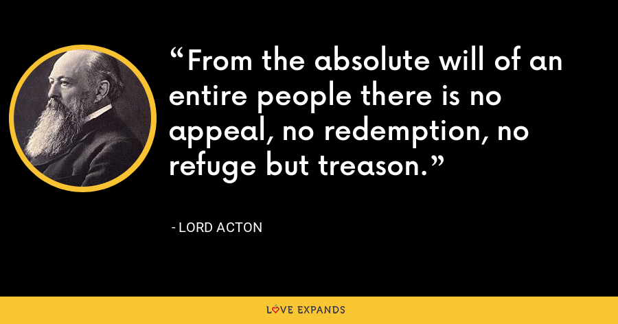 From the absolute will of an entire people there is no appeal, no redemption, no refuge but treason. - Lord Acton