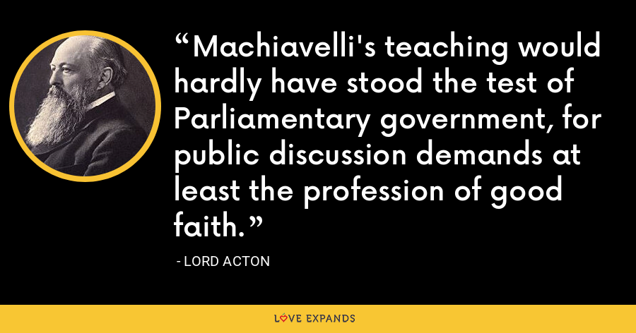 Machiavelli's teaching would hardly have stood the test of Parliamentary government, for public discussion demands at least the profession of good faith. - Lord Acton