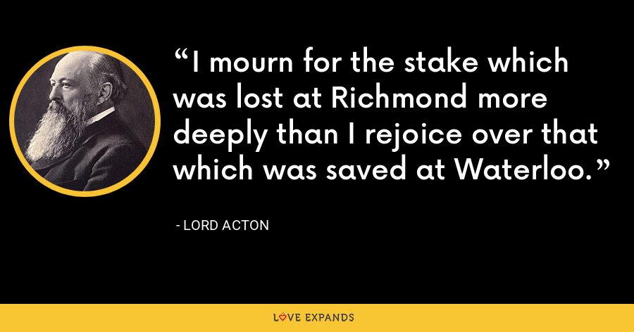 I mourn for the stake which was lost at Richmond more deeply than I rejoice over that which was saved at Waterloo. - Lord Acton