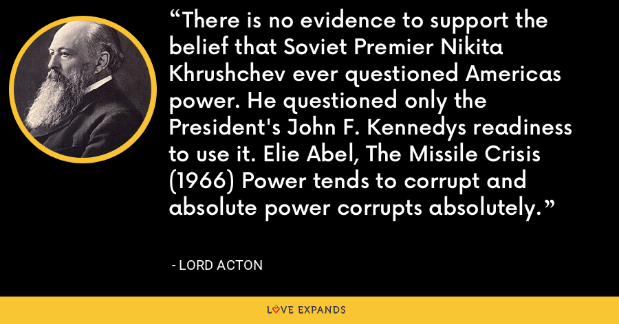 There is no evidence to support the belief that Soviet Premier Nikita Khrushchev ever questioned Americas power. He questioned only the President's John F. Kennedys readiness to use it. Elie Abel, The Missile Crisis (1966) Power tends to corrupt and absolute power corrupts absolutely. - Lord Acton
