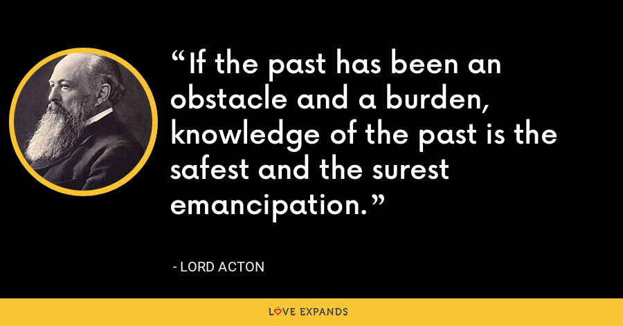 If the past has been an obstacle and a burden, knowledge of the past is the safest and the surest emancipation. - Lord Acton
