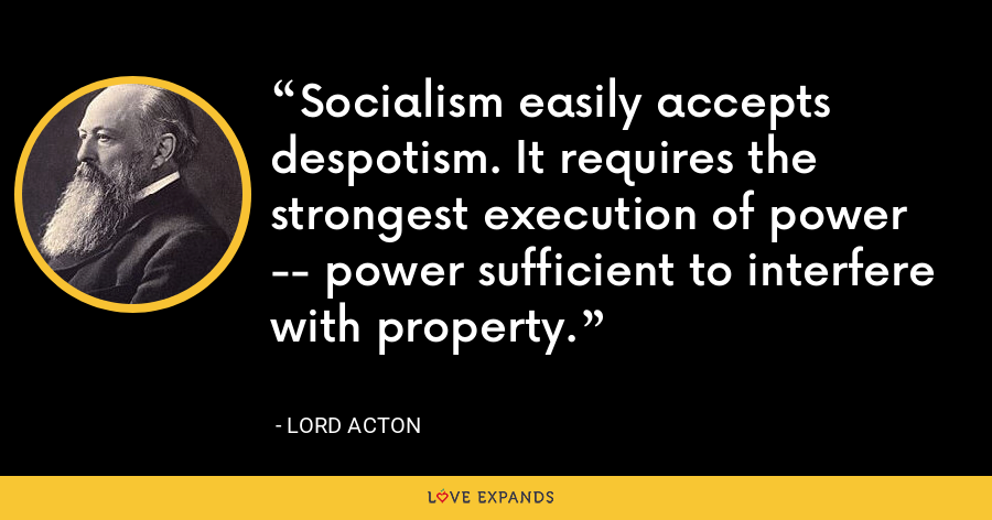 Socialism easily accepts despotism. It requires the strongest execution of power -- power sufficient to interfere with property. - Lord Acton