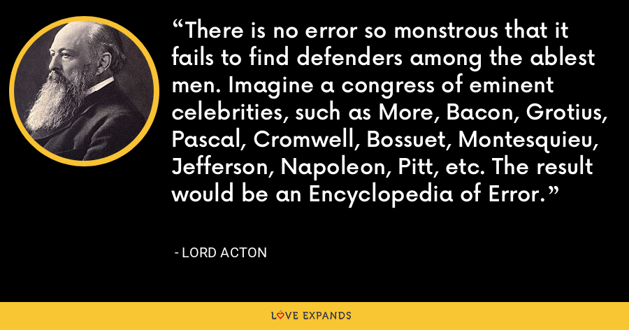 There is no error so monstrous that it fails to find defenders among the ablest men. Imagine a congress of eminent celebrities, such as More, Bacon, Grotius, Pascal, Cromwell, Bossuet, Montesquieu, Jefferson, Napoleon, Pitt, etc. The result would be an Encyclopedia of Error. - Lord Acton