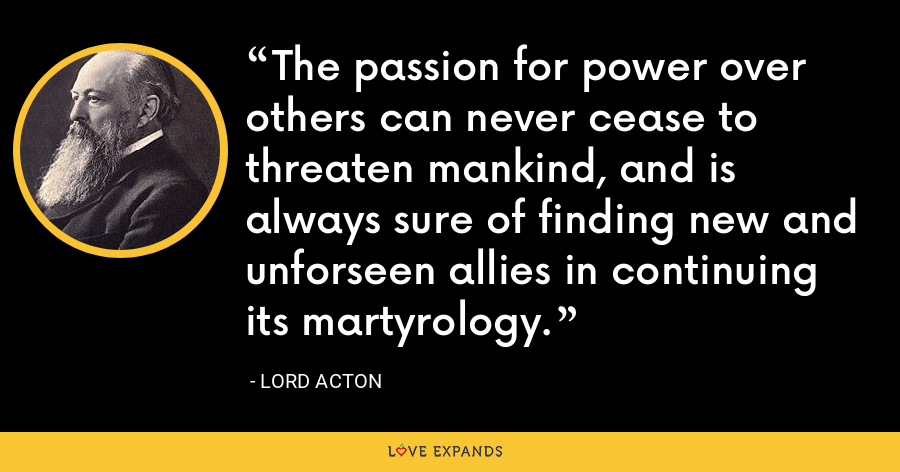 The passion for power over others can never cease to threaten mankind, and is always sure of finding new and unforseen allies in continuing its martyrology. - Lord Acton