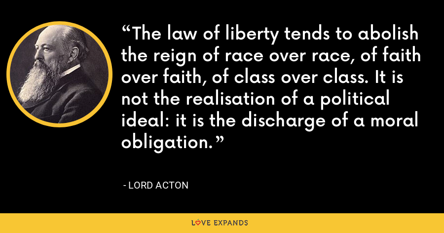 The law of liberty tends to abolish the reign of race over race, of faith over faith, of class over class. It is not the realisation of a political ideal: it is the discharge of a moral obligation. - Lord Acton