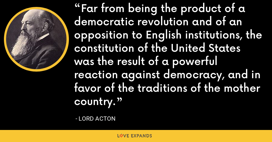 Far from being the product of a democratic revolution and of an opposition to English institutions, the constitution of the United States was the result of a powerful reaction against democracy, and in favor of the traditions of the mother country. - Lord Acton