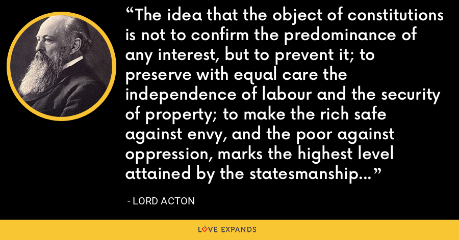 The idea that the object of constitutions is not to confirm the predominance of any interest, but to prevent it; to preserve with equal care the independence of labour and the security of property; to make the rich safe against envy, and the poor against oppression, marks the highest level attained by the statesmanship of Greece. - Lord Acton
