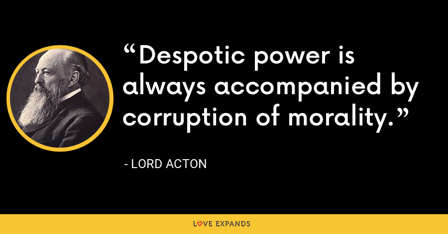 Despotic power is always accompanied by corruption of morality. - Lord Acton