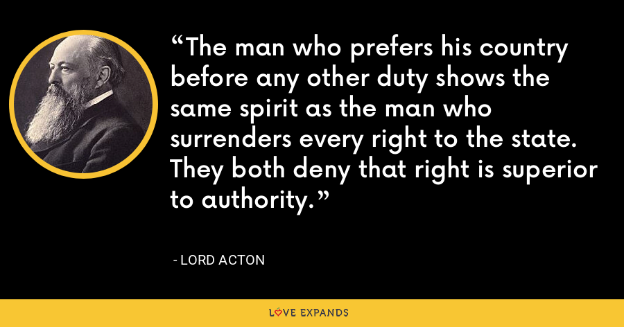 The man who prefers his country before any other duty shows the same spirit as the man who surrenders every right to the state. They both deny that right is superior to authority. - Lord Acton