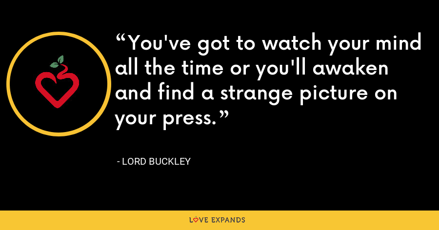 You've got to watch your mind all the time or you'll awaken and find a strange picture on your press. - Lord Buckley