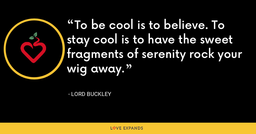 To be cool is to believe. To stay cool is to have the sweet fragments of serenity rock your wig away. - Lord Buckley