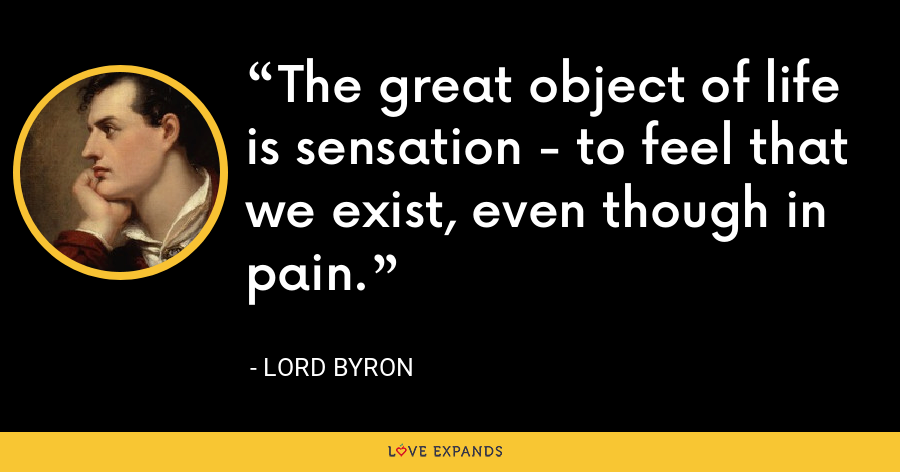The great object of life is sensation - to feel that we exist, even though in pain. - Lord Byron