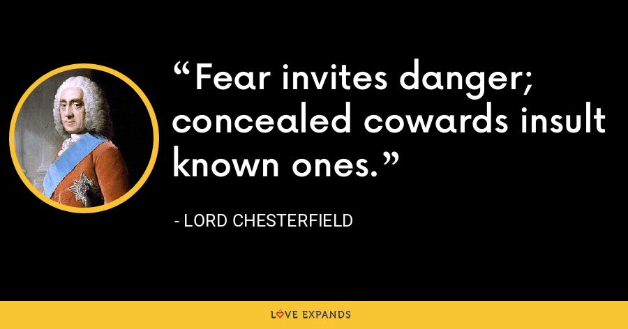 Fear invites danger; concealed cowards insult known ones. - Lord Chesterfield
