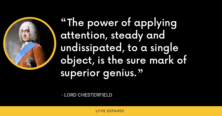 The power of applying attention, steady and undissipated, to a single object, is the sure mark of superior genius. - Lord Chesterfield
